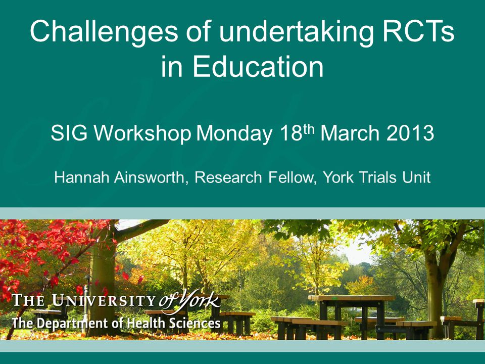 Challenges of undertaking RCTs in Education SIG Workshop Monday 18 th March 2013 Hannah Ainsworth, Research Fellow, York Trials Unit