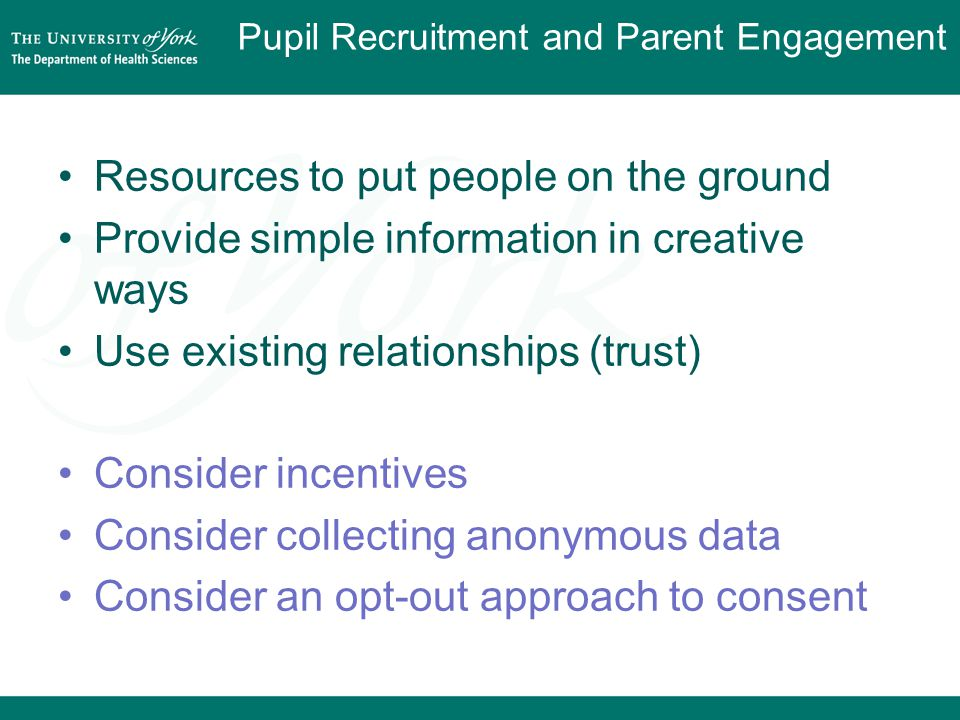 Pupil Recruitment and Parent Engagement Resources to put people on the ground Provide simple information in creative ways Use existing relationships (trust) Consider incentives Consider collecting anonymous data Consider an opt-out approach to consent
