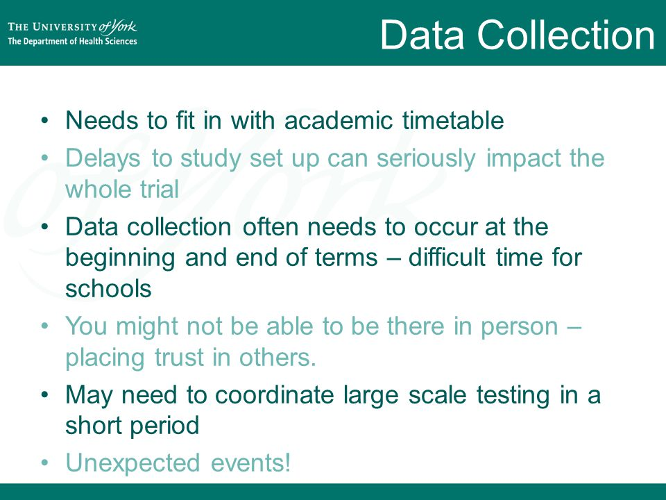 Data Collection Needs to fit in with academic timetable Delays to study set up can seriously impact the whole trial Data collection often needs to occur at the beginning and end of terms – difficult time for schools You might not be able to be there in person – placing trust in others.