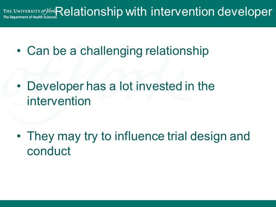 Relationship with intervention developer Can be a challenging relationship Developer has a lot invested in the intervention They may try to influence trial design and conduct