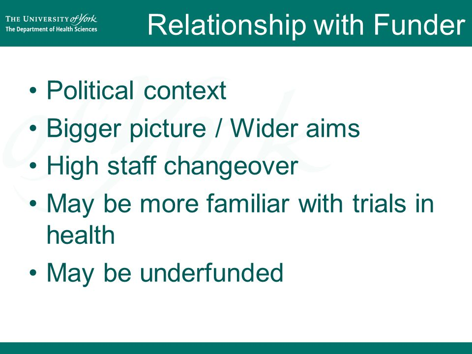 Relationship with Funder Political context Bigger picture / Wider aims High staff changeover May be more familiar with trials in health May be underfunded