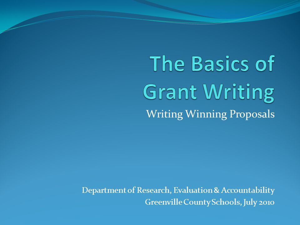 Writing Winning Proposals Department of Research, Evaluation & Accountability Greenville County Schools, July 2010