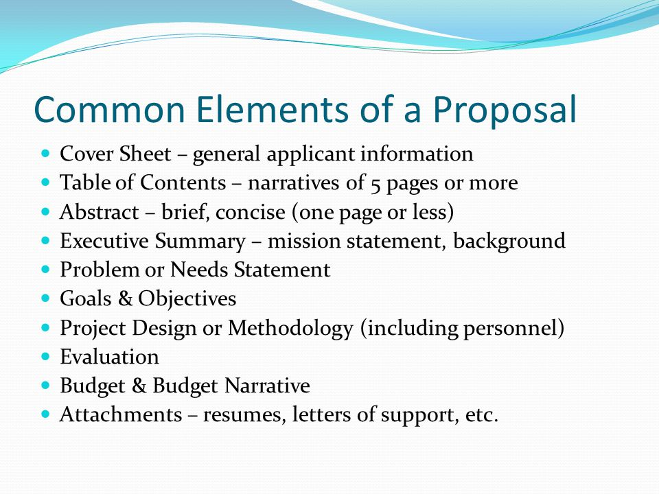 Common Elements of a Proposal Cover Sheet – general applicant information Table of Contents – narratives of 5 pages or more Abstract – brief, concise (one page or less) Executive Summary – mission statement, background Problem or Needs Statement Goals & Objectives Project Design or Methodology (including personnel) Evaluation Budget & Budget Narrative Attachments – resumes, letters of support, etc.