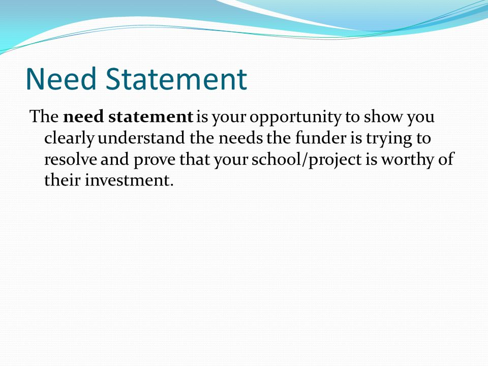 Need Statement The need statement is your opportunity to show you clearly understand the needs the funder is trying to resolve and prove that your school/project is worthy of their investment.
