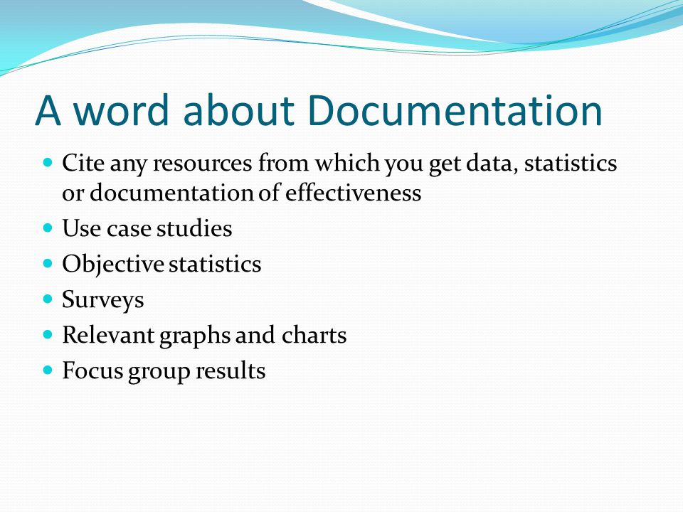 A word about Documentation Cite any resources from which you get data, statistics or documentation of effectiveness Use case studies Objective statistics Surveys Relevant graphs and charts Focus group results