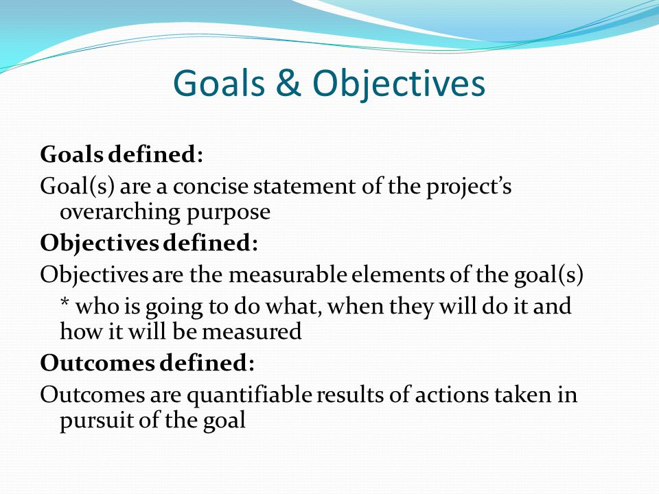 Goals & Objectives Goals defined: Goal(s) are a concise statement of the project's overarching purpose Objectives defined: Objectives are the measurable elements of the goal(s) * who is going to do what, when they will do it and how it will be measured Outcomes defined: Outcomes are quantifiable results of actions taken in pursuit of the goal