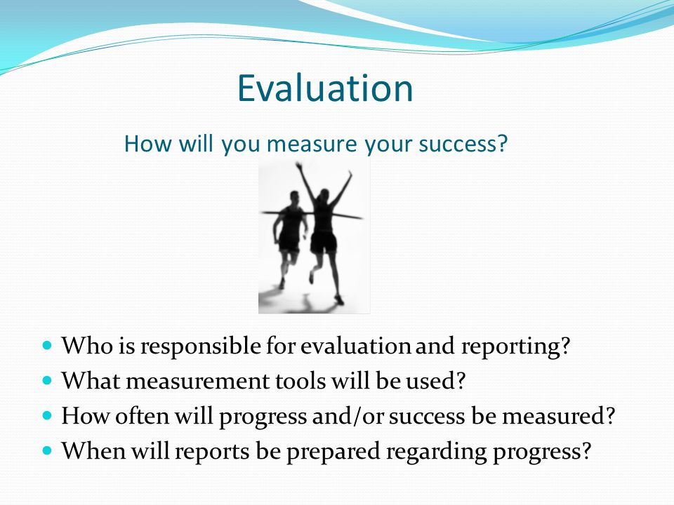 Evaluation How will you measure your success. Who is responsible for evaluation and reporting.