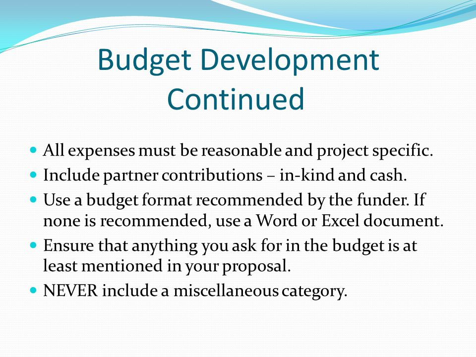 Budget Development Continued All expenses must be reasonable and project specific.