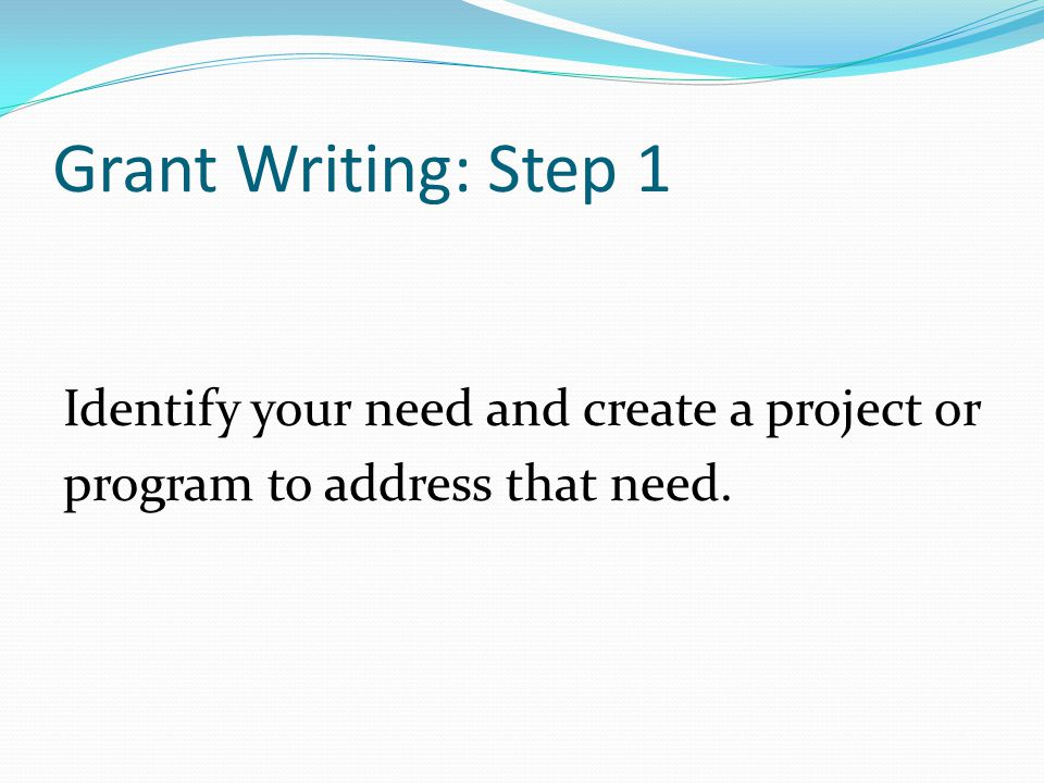 Identify potential funding sources. Grant Writing: Step 2