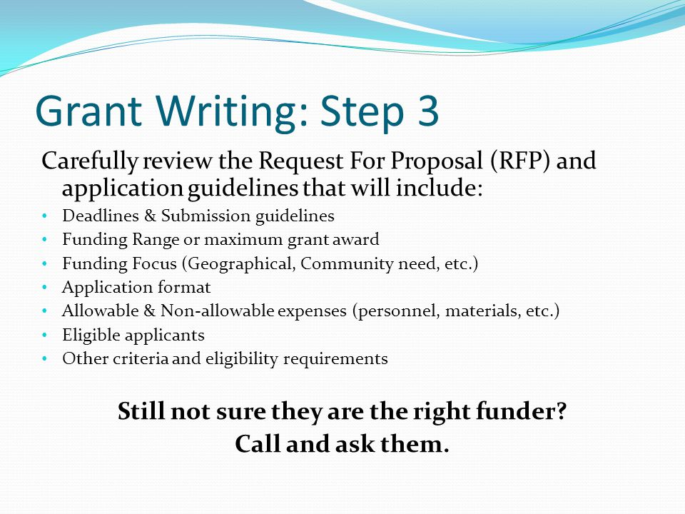 Grant Writing: Step 3 Carefully review the Request For Proposal (RFP) and application guidelines that will include: Deadlines & Submission guidelines Funding Range or maximum grant award Funding Focus (Geographical, Community need, etc.) Application format Allowable & Non-allowable expenses (personnel, materials, etc.) Eligible applicants Other criteria and eligibility requirements Still not sure they are the right funder.