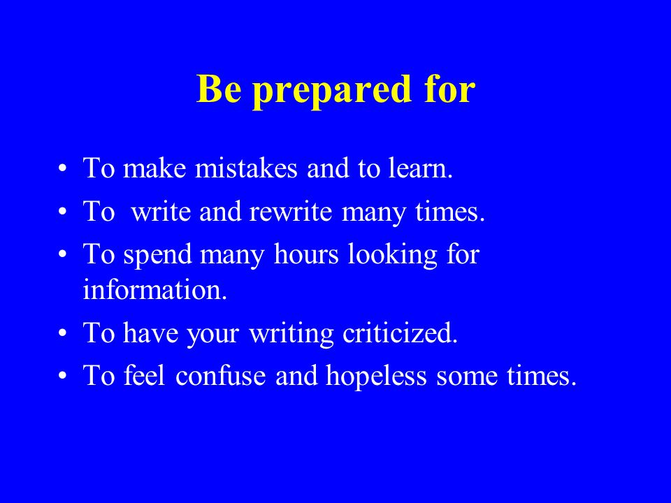 Be prepared for To make mistakes and to learn. To write and rewrite many times.