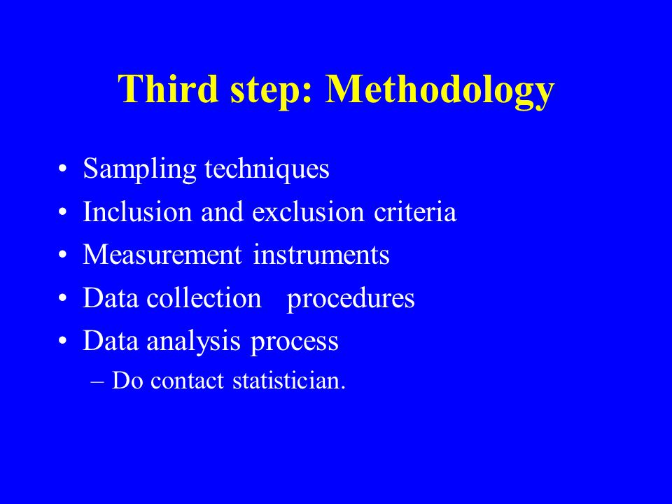 Third step: Methodology Sampling techniques Inclusion and exclusion criteria Measurement instruments Data collection procedures Data analysis process –Do contact statistician.