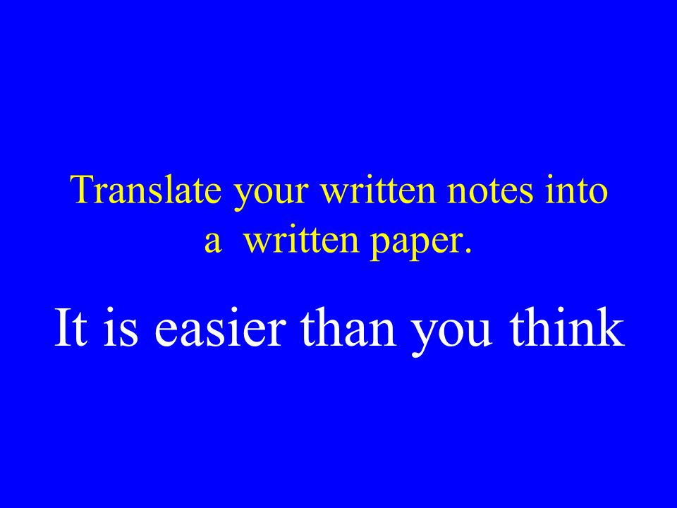 Translate your written notes into a written paper. It is easier than you think