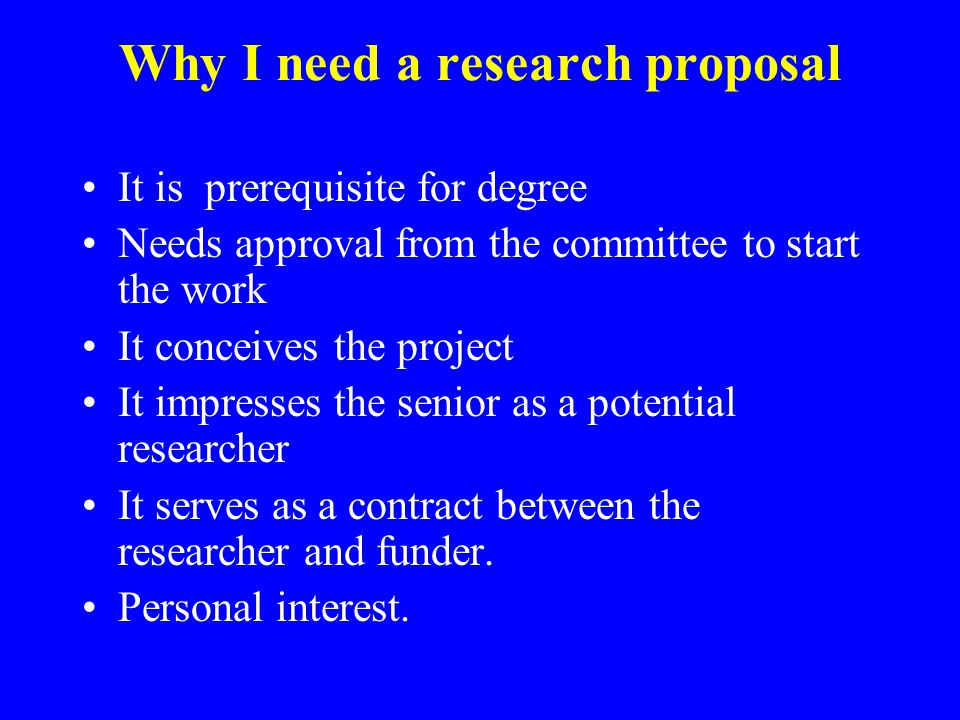 Why I need a research proposal It is prerequisite for degree Needs approval from the committee to start the work It conceives the project It impresses the senior as a potential researcher It serves as a contract between the researcher and funder.