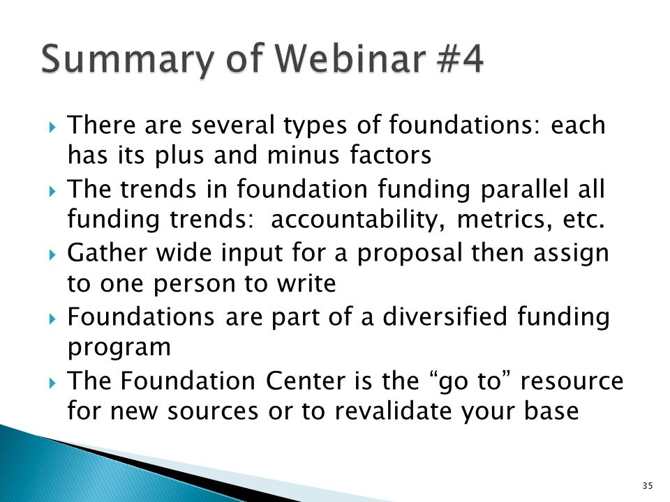  There are several types of foundations: each has its plus and minus factors  The trends in foundation funding parallel all funding trends: accounta