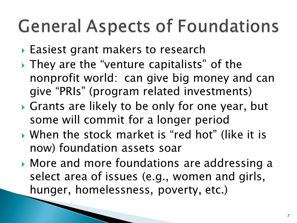  Grant is usually for a finite period of time and a definite purpose  Guidelines change with trends and emerging needs in communities  Operating grants hard to get: will fund a piece of your overall work, one whose impact can be measured  Most foundation grants go to public education, health, human services and culture  Religious organizations receive a small percentage of foundation funds 8