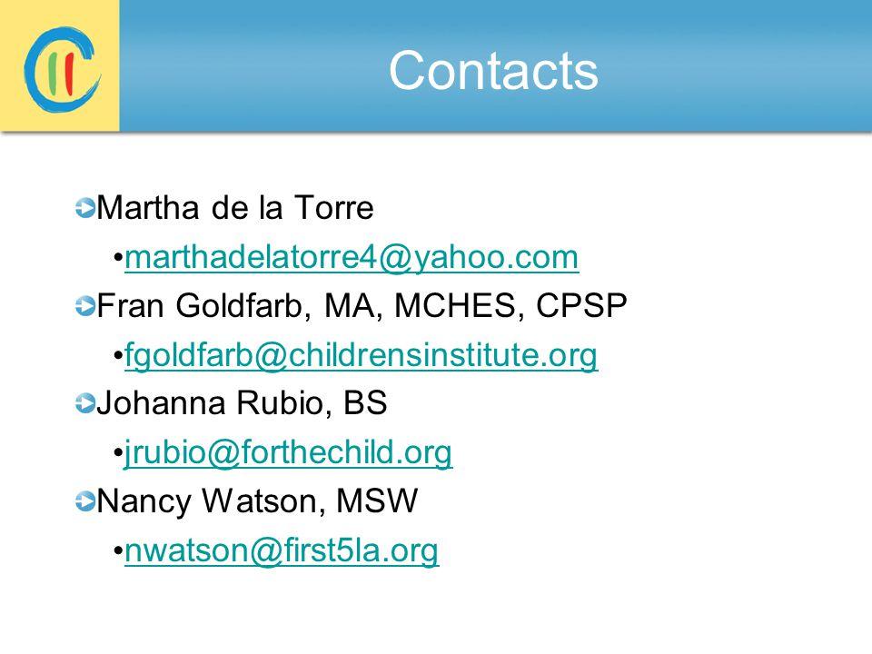 Contacts Martha de la Torre marthadelatorre4@yahoo.com Fran Goldfarb, MA, MCHES, CPSP fgoldfarb@childrensinstitute.org Johanna Rubio, BS jrubio@forthechild.org Nancy Watson, MSW nwatson@first5la.org
