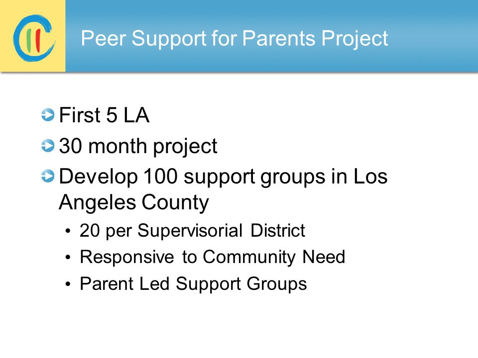 Peer Support for Parents Project First 5 LA 30 month project Develop 100 support groups in Los Angeles County 20 per Supervisorial District Responsive to Community Need Parent Led Support Groups