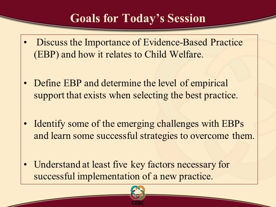 Goals for Today's Session Discuss the Importance of Evidence-Based Practice (EBP) and how it relates to Child Welfare.