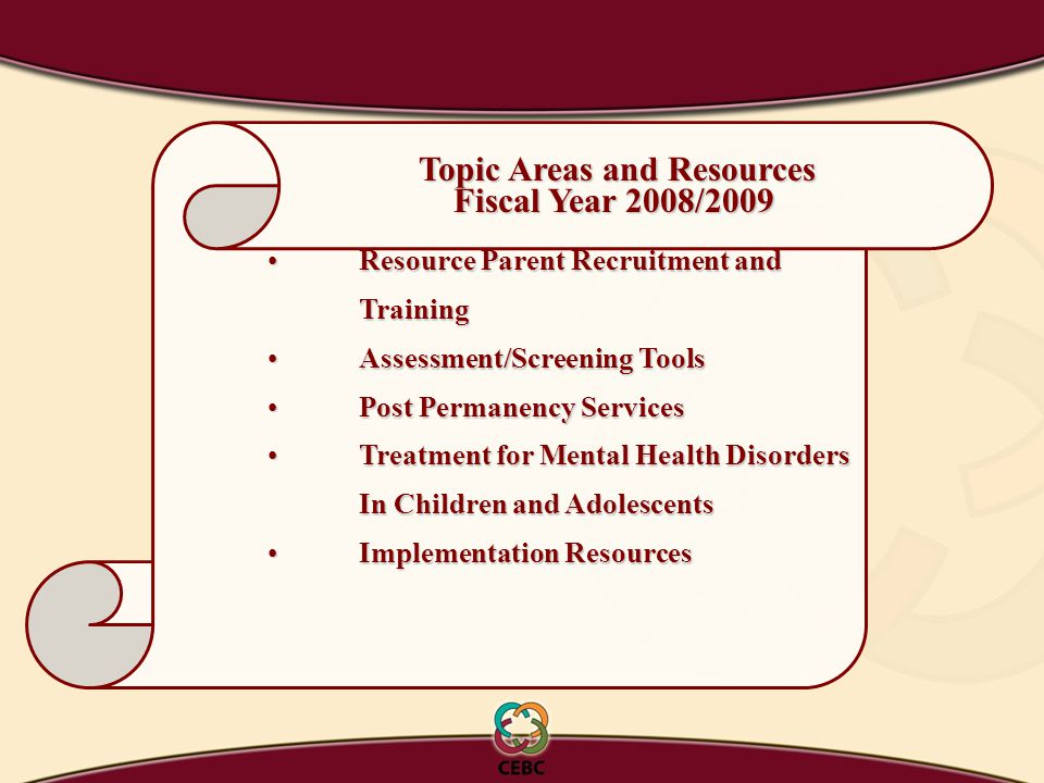 Resource Parent Recruitment andResource Parent Recruitment andTraining Assessment/Screening ToolsAssessment/Screening Tools Post Permanency ServicesPost Permanency Services Treatment for Mental Health DisordersTreatment for Mental Health Disorders In Children and Adolescents Implementation ResourcesImplementation Resources Topic Areas and Resources Topic Areas and Resources Fiscal Year 2008/2009