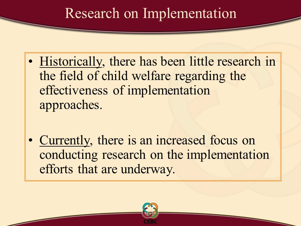 Research on Implementation Historically, there has been little research in the field of child welfare regarding the effectiveness of implementation approaches.