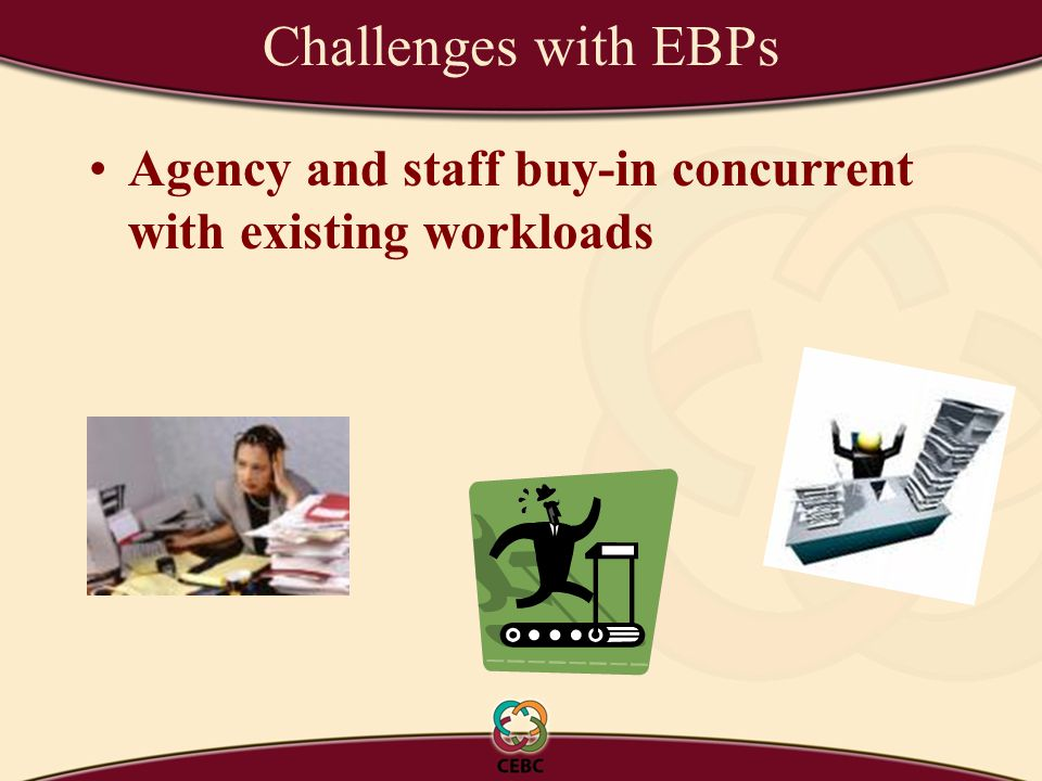 Challenges with EBPs Agency and staff buy-in concurrent with existing workloads