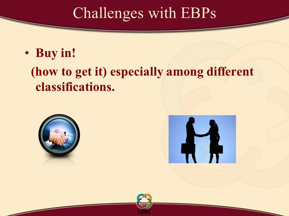 Challenges with EBPs Buy in! (how to get it) especially among different classifications.