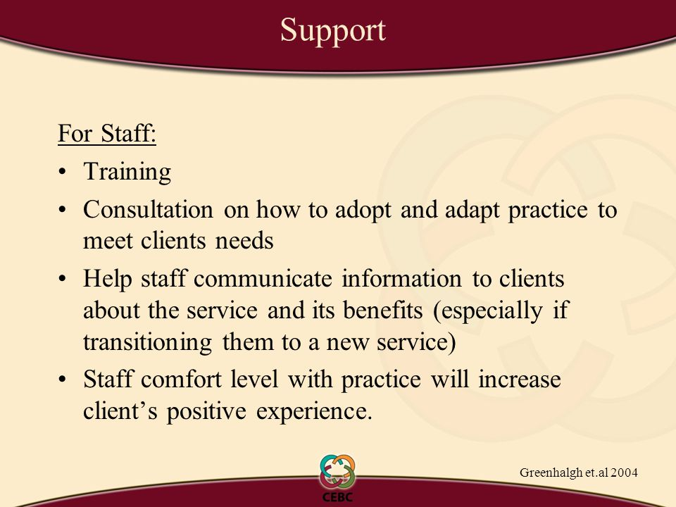 Support For Staff: Training Consultation on how to adopt and adapt practice to meet clients needs Help staff communicate information to clients about the service and its benefits (especially if transitioning them to a new service) Staff comfort level with practice will increase client's positive experience.