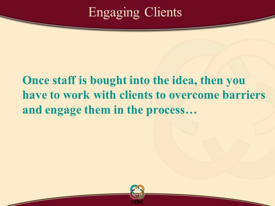 Engaging Clients Once staff is bought into the idea, then you have to work with clients to overcome barriers and engage them in the process…