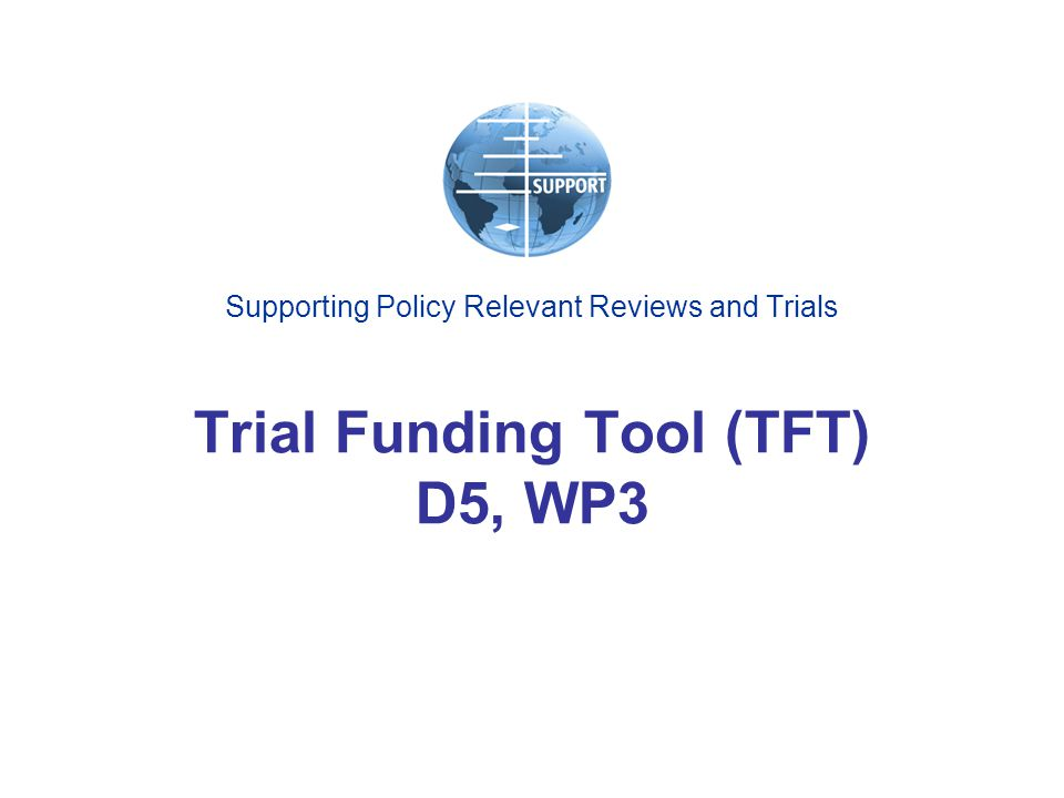 Supporting Policy Relevant Reviews and Trials Trial Funding Tool (TFT) D5, WP3