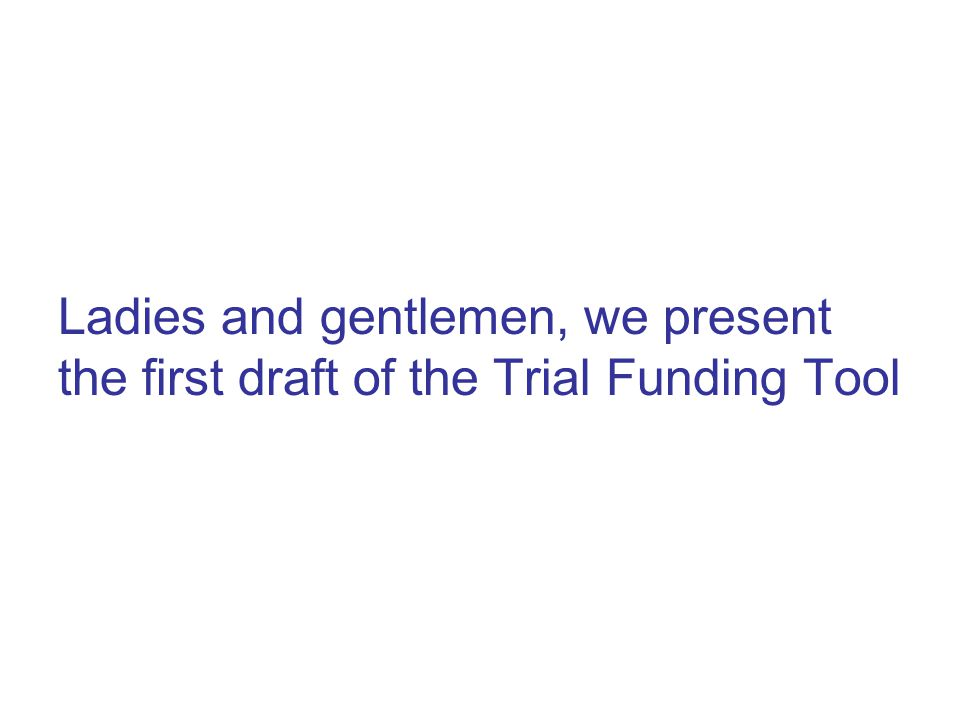 Ladies and gentlemen, we present the first draft of the Trial Funding Tool