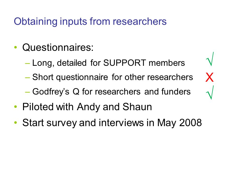 Obtaining inputs from researchers Questionnaires: –Long, detailed for SUPPORT members –Short questionnaire for other researchers –Godfrey's Q for researchers and funders Piloted with Andy and Shaun Start survey and interviews in May 2008 √X√√X√