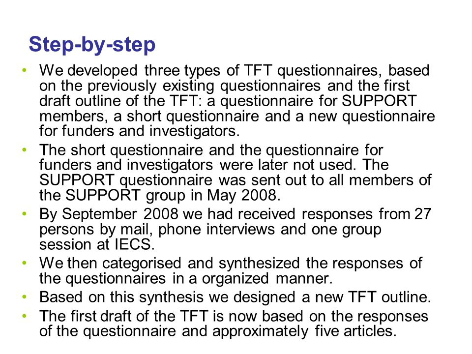 Step-by-step We developed three types of TFT questionnaires, based on the previously existing questionnaires and the first draft outline of the TFT: a questionnaire for SUPPORT members, a short questionnaire and a new questionnaire for funders and investigators.