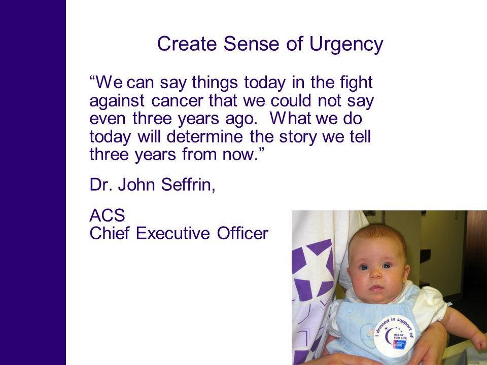 Create Sense of Urgency We can say things today in the fight against cancer that we could not say even three years ago.