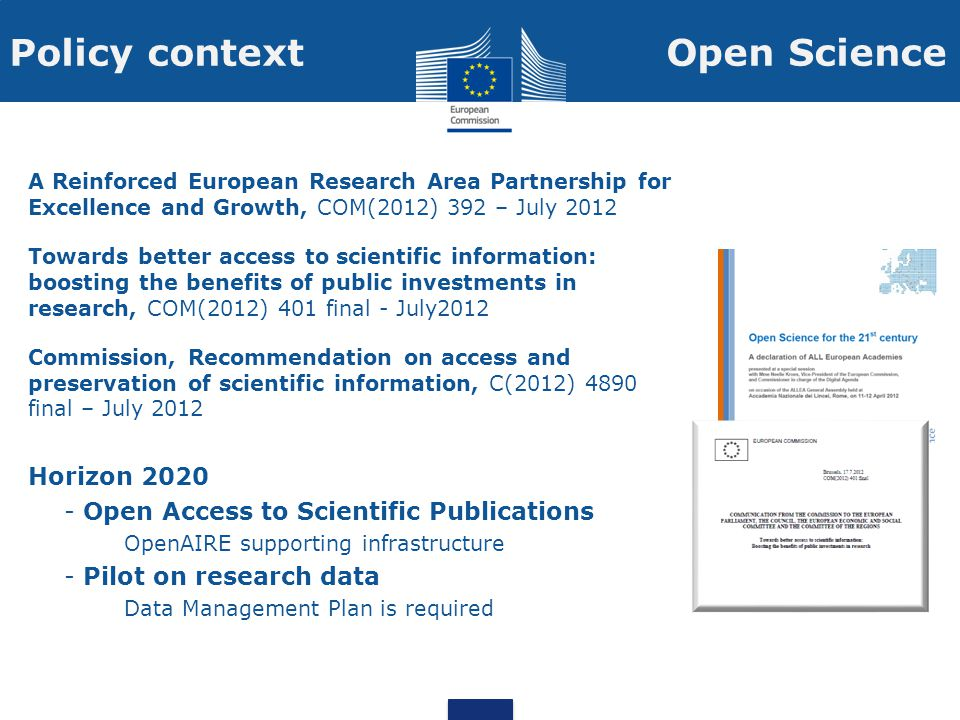 Policy context A Reinforced European Research Area Partnership for Excellence and Growth, COM(2012) 392 – July 2012 Towards better access to scientific information: boosting the benefits of public investments in research, COM(2012) 401 final - July2012 Commission, Recommendation on access and preservation of scientific information, C(2012) 4890 final – July 2012 Horizon 2020 - Open Access to Scientific Publications OpenAIRE supporting infrastructure - Pilot on research data Data Management Plan is required Open Science