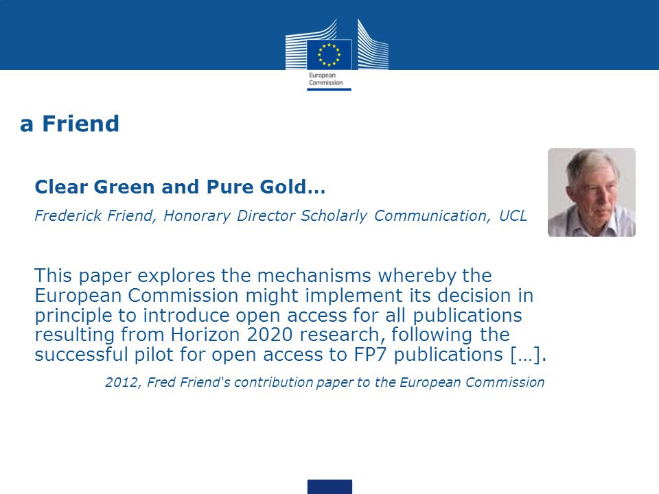 a Friend Clear Green and Pure Gold… Frederick Friend, Honorary Director Scholarly Communication, UCL This paper explores the mechanisms whereby the Eu