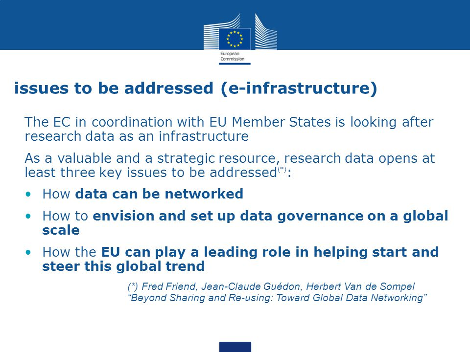 issues to be addressed (e-infrastructure) The EC in coordination with EU Member States is looking after research data as an infrastructure As a valuable and a strategic resource, research data opens at least three key issues to be addressed (*) : How data can be networked How to envision and set up data governance on a global scale How the EU can play a leading role in helping start and steer this global trend (*) Fred Friend, Jean-Claude Guédon, Herbert Van de Sompel Beyond Sharing and Re-using: Toward Global Data Networking