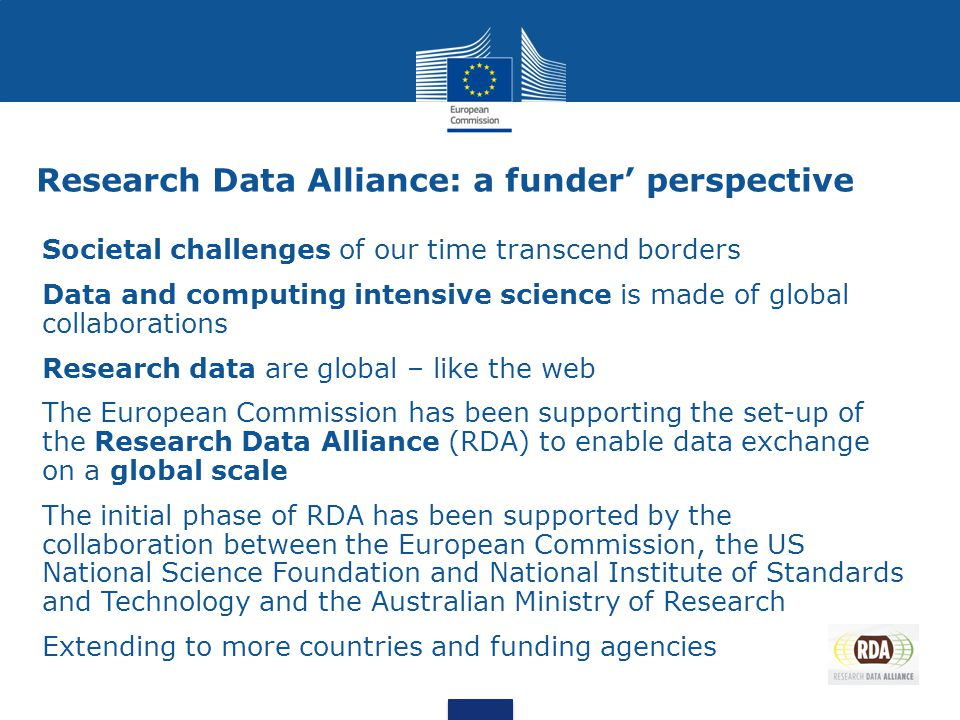 Research Data Alliance: a funder' perspective Societal challenges of our time transcend borders Data and computing intensive science is made of global collaborations Research data are global – like the web The European Commission has been supporting the set-up of the Research Data Alliance (RDA) to enable data exchange on a global scale The initial phase of RDA has been supported by the collaboration between the European Commission, the US National Science Foundation and National Institute of Standards and Technology and the Australian Ministry of Research Extending to more countries and funding agencies