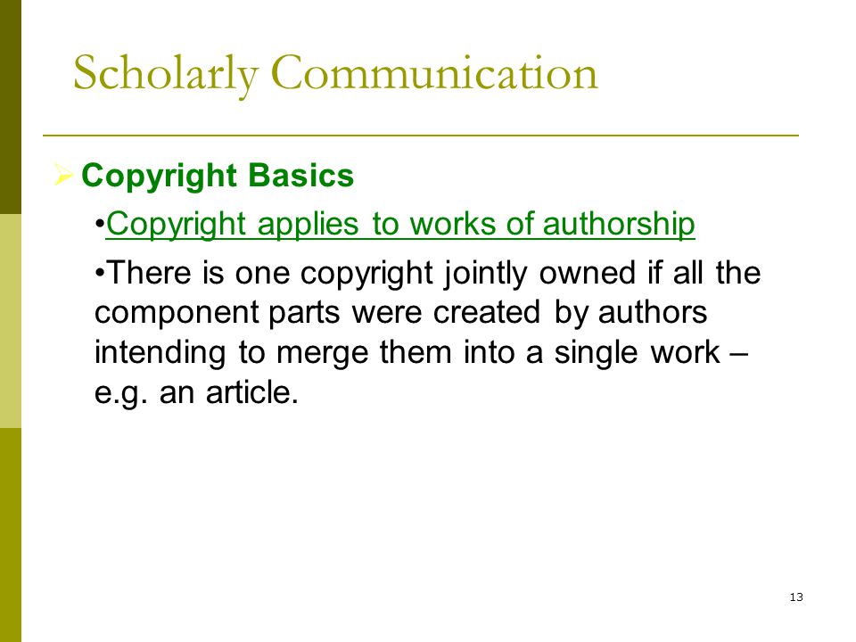 13  Copyright Basics Copyright applies to works of authorship There is one copyright jointly owned if all the component parts were created by authors intending to merge them into a single work – e.g.