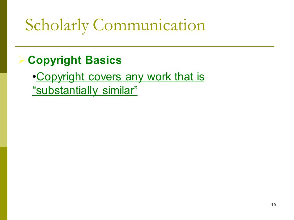 16  Copyright Basics Copyright covers any work that is substantially similar Scholarly Communication
