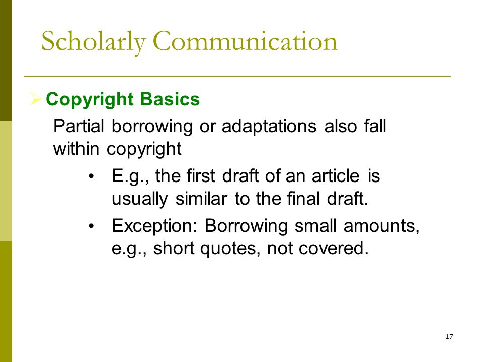 17  Copyright Basics Partial borrowing or adaptations also fall within copyright E.g., the first draft of an article is usually similar to the final draft.