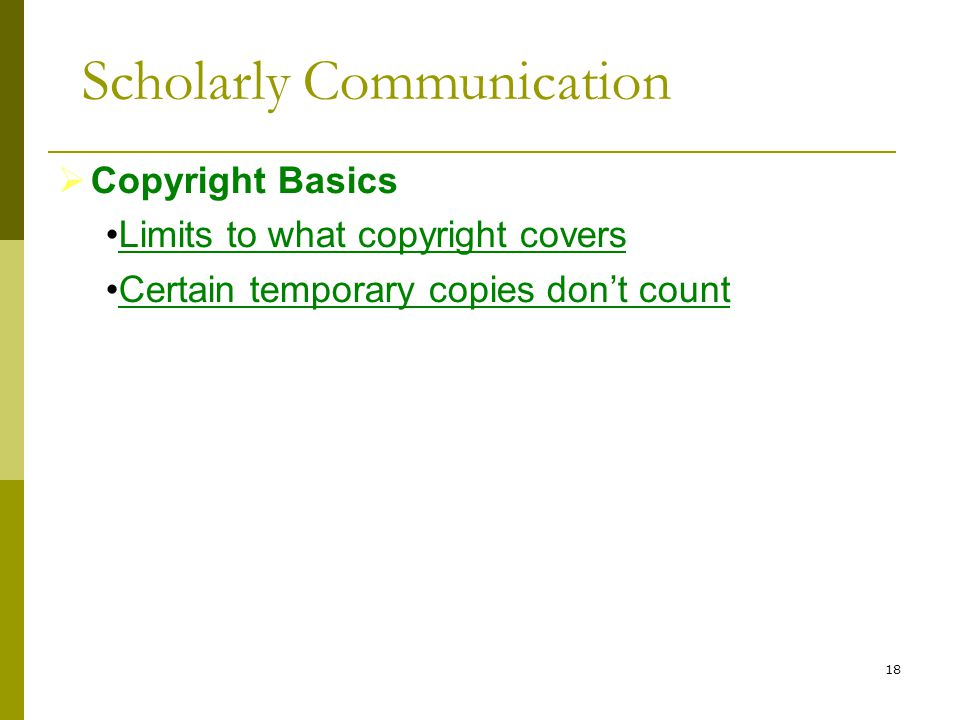 18  Copyright Basics Limits to what copyright covers Certain temporary copies don't count Scholarly Communication