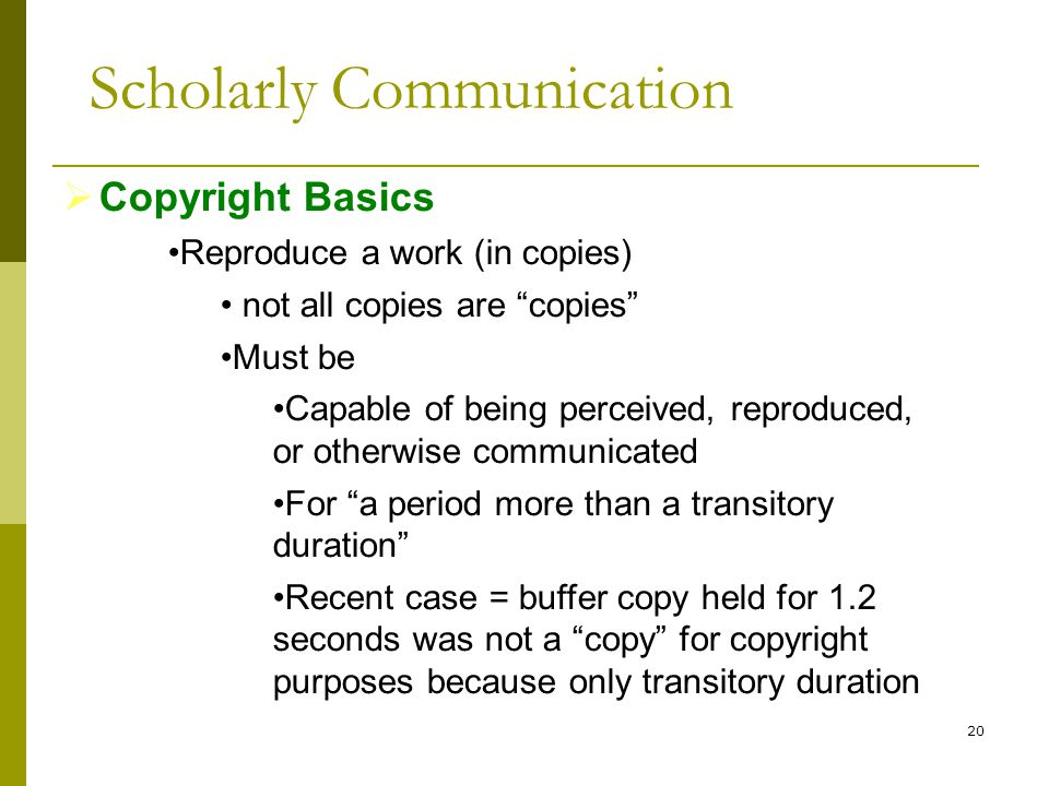 20  Copyright Basics Reproduce a work (in copies) not all copies are copies Must be Capable of being perceived, reproduced, or otherwise communicated For a period more than a transitory duration Recent case = buffer copy held for 1.2 seconds was not a copy for copyright purposes because only transitory duration Scholarly Communication
