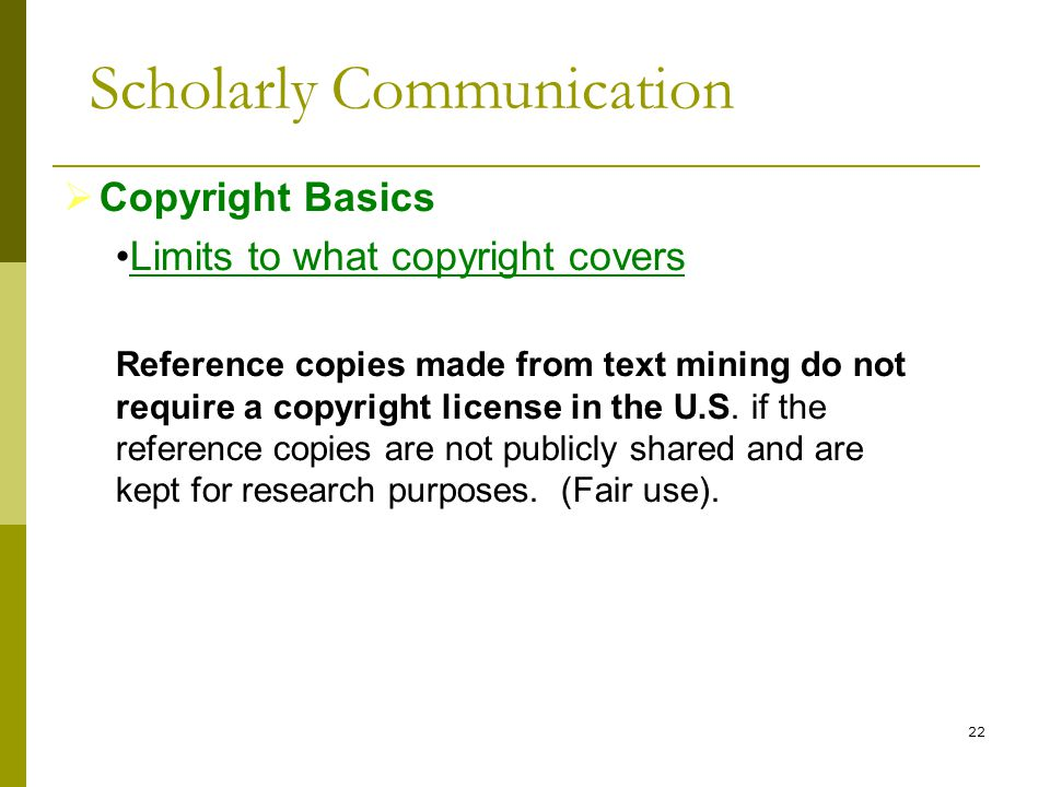 22  Copyright Basics Limits to what copyright covers Reference copies made from text mining do not require a copyright license in the U.S.