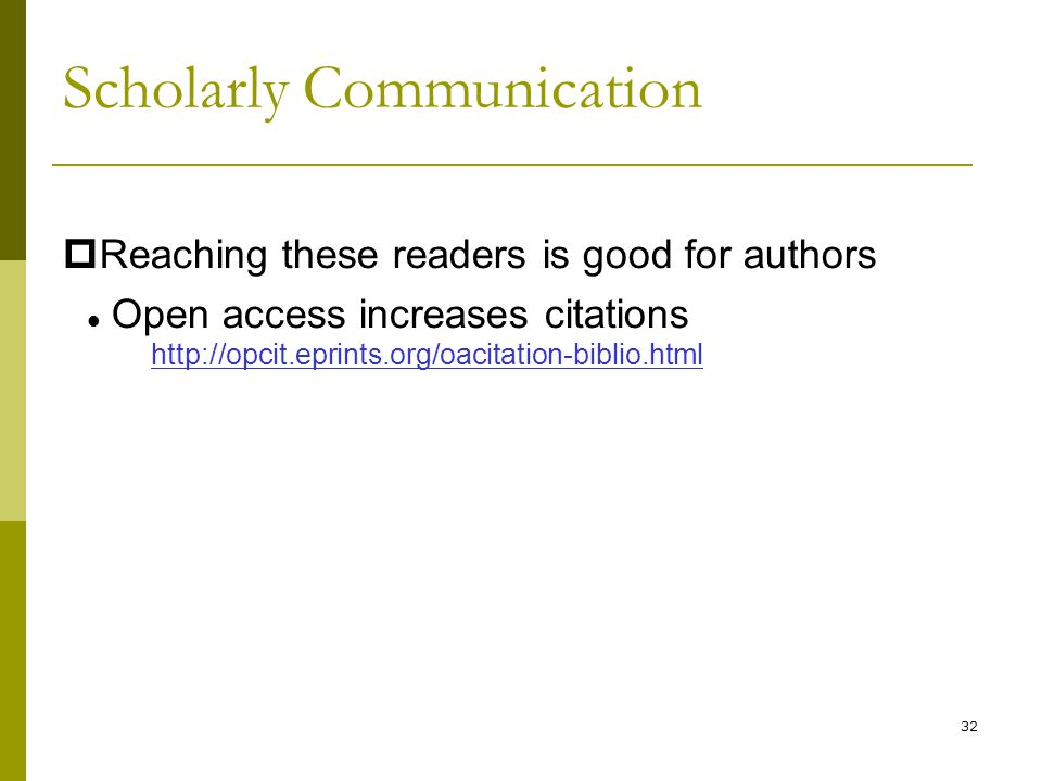 32  Reaching these readers is good for authors Open access increases citations http://opcit.eprints.org/oacitation-biblio.html Scholarly Communication