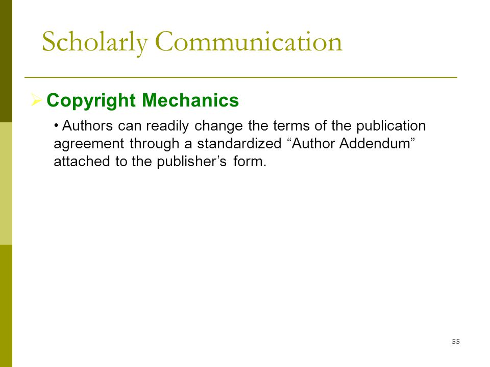 55  Copyright Mechanics Authors can readily change the terms of the publication agreement through a standardized Author Addendum attached to the publisher's form.