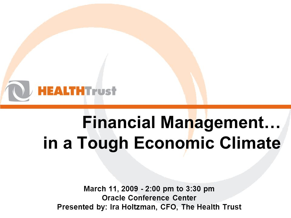 Financial Management… in a Tough Economic Climate March 11, 2009 - 2:00 pm to 3:30 pm Oracle Conference Center Presented by: Ira Holtzman, CFO, The Health Trust