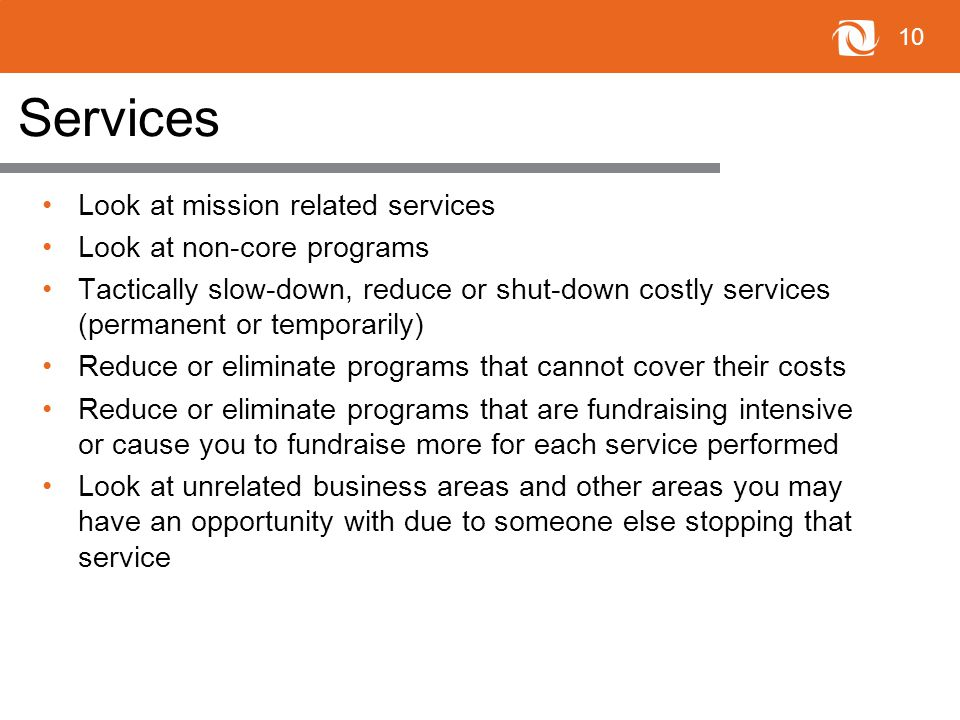10 Services Look at mission related services Look at non-core programs Tactically slow-down, reduce or shut-down costly services (permanent or temporarily) Reduce or eliminate programs that cannot cover their costs Reduce or eliminate programs that are fundraising intensive or cause you to fundraise more for each service performed Look at unrelated business areas and other areas you may have an opportunity with due to someone else stopping that service