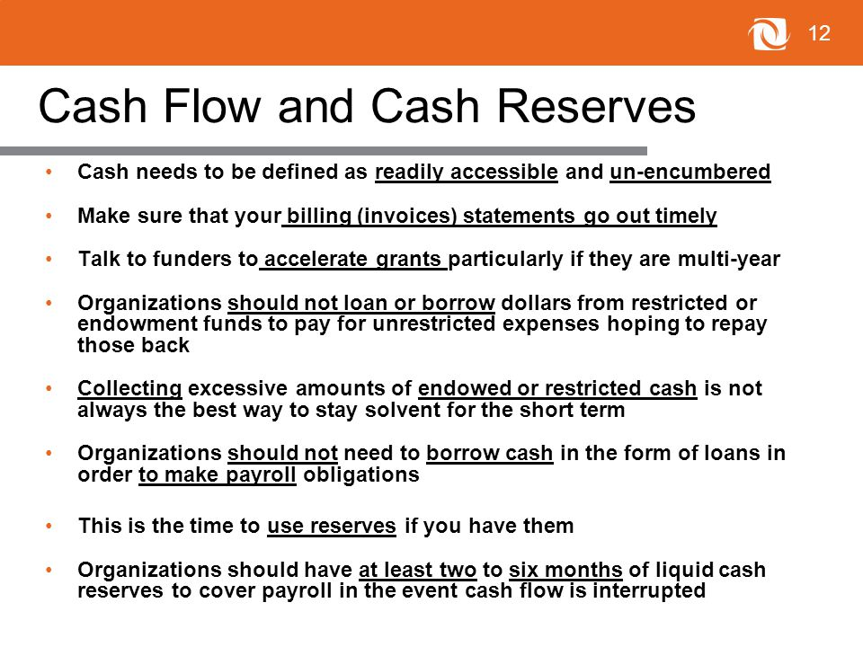 12 Cash Flow and Cash Reserves Cash needs to be defined as readily accessible and un-encumbered Make sure that your billing (invoices) statements go out timely Talk to funders to accelerate grants particularly if they are multi-year Organizations should not loan or borrow dollars from restricted or endowment funds to pay for unrestricted expenses hoping to repay those back Collecting excessive amounts of endowed or restricted cash is not always the best way to stay solvent for the short term Organizations should not need to borrow cash in the form of loans in order to make payroll obligations This is the time to use reserves if you have them Organizations should have at least two to six months of liquid cash reserves to cover payroll in the event cash flow is interrupted