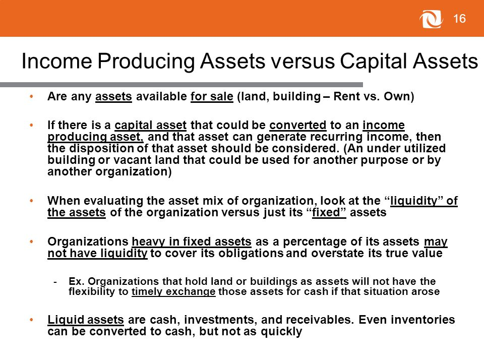 16 Income Producing Assets versus Capital Assets Are any assets available for sale (land, building – Rent vs.